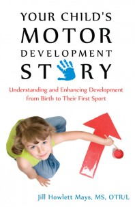Your Child's Motor Development Story…from Birth to Their First Sport by Jill Howlett Mays MS, OTR/L