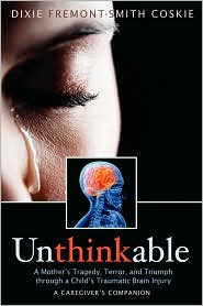 Unthinkable: A Mother's Tragedy, Terror and Triumph through a Child's Traumatic Brain Injury