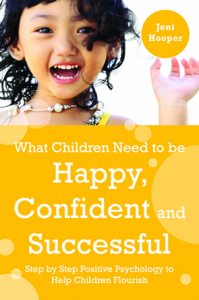 What Children Need to be Happy, Confident and Successful : Step by Step Positive Psychology to Help Children Flourish, by Jeni Hooper