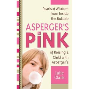 Asperger's in Pink ~ Pearls of Wisdom from Inside the Bubble of Raising a Child with Asperger's -by Julie Clark