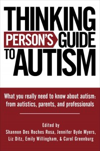 Thinking Person's Guide to Autism: What you really need to know about autism from autistics, parents, and professionals