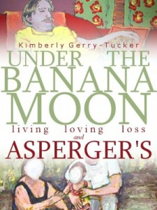 Under the Banana Moon: A True Story of Living, Loving, Loss and Asperger's by Kimberley Gerry-Tucker