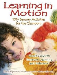 Learning in Motion 101+ Sensory Activities for the Classroom  -by Patricia Angermeier, Joan Krzyzanowski and Kristina Keller Moir