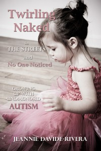 Twirling Naked in the Streets--and No one Noticed; Growing Up with Undiagnosed Autism by Jeannie Davide-Rivera