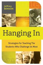 Hanging In: Strategies for Teaching the Students Who Challenge Us Most by Jeffrey Benson