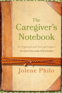 The Caregiver's Notebook: Organizational Tool and Support to Help You Care for Others by Jolene Philo