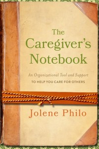 The Caregiver's Notebook: An Organizational Tool and Support to Help You Care for Others by Jolene Philo