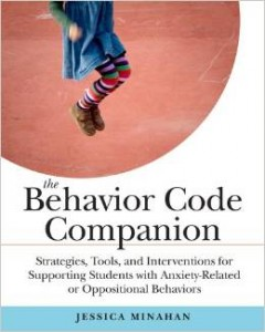 The Behavior Code Companion: Strategies, Tools, and Interventions for Supporting Students With Anxiety-Related or Oppositional Behaviors by Jessica Minahan