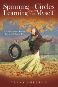 Spinning in Circles and Learning from Myself: A Collection of Stories that Slowly Grow Up by Tsara Shelton