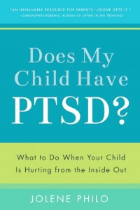 Does My Child Have PTSD? What To Do When Your Child Is Hurting from the Inside Out by Jolene Philo