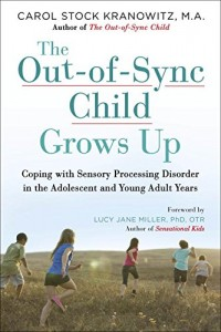 The Out-of-Sync Child Grows Up: Coping with Sensory Processing Disorder in the Adolescent and Young Adult Years – May 24 2016 -by CAROL STOCK KRANOWITZ, MA,