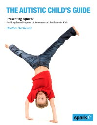 The Autistic Child's Guide – Presenting spark*: Self-Regulation Program for Awareness and Resilience in Kids by Heather MacKenzie, PhD